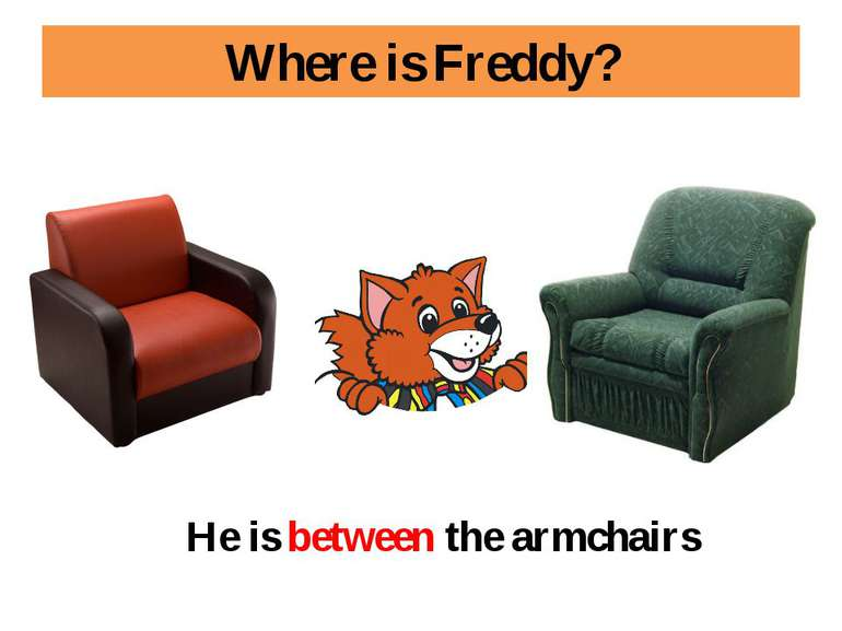 Where is Freddy? He is between the armchairs