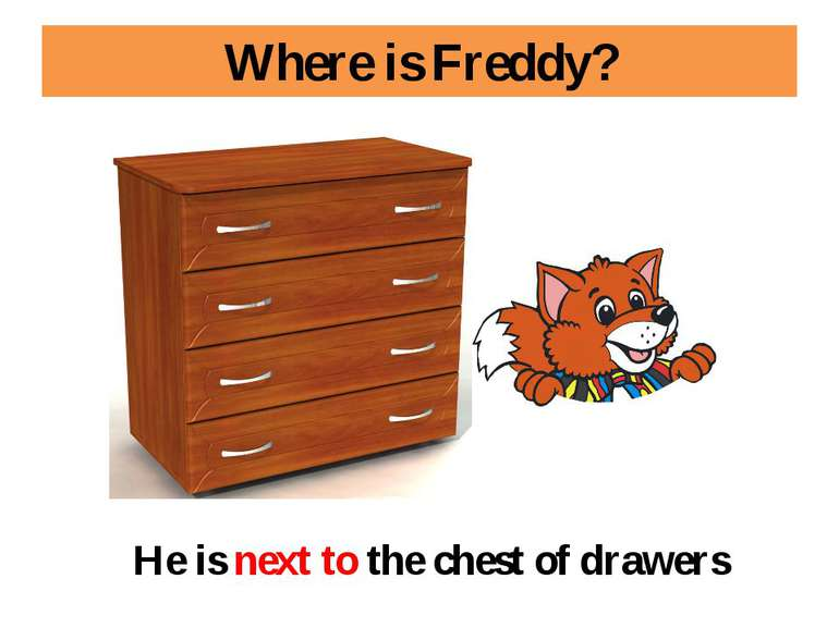 Where is Freddy? He is next to the chest of drawers
