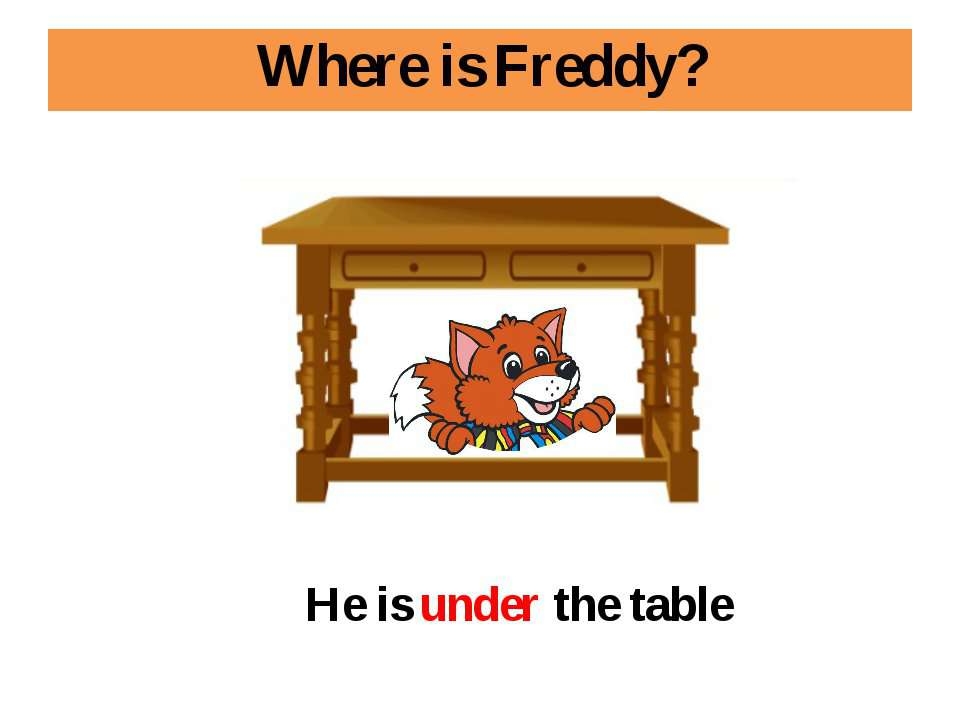 Where is Freddy? He is under the table