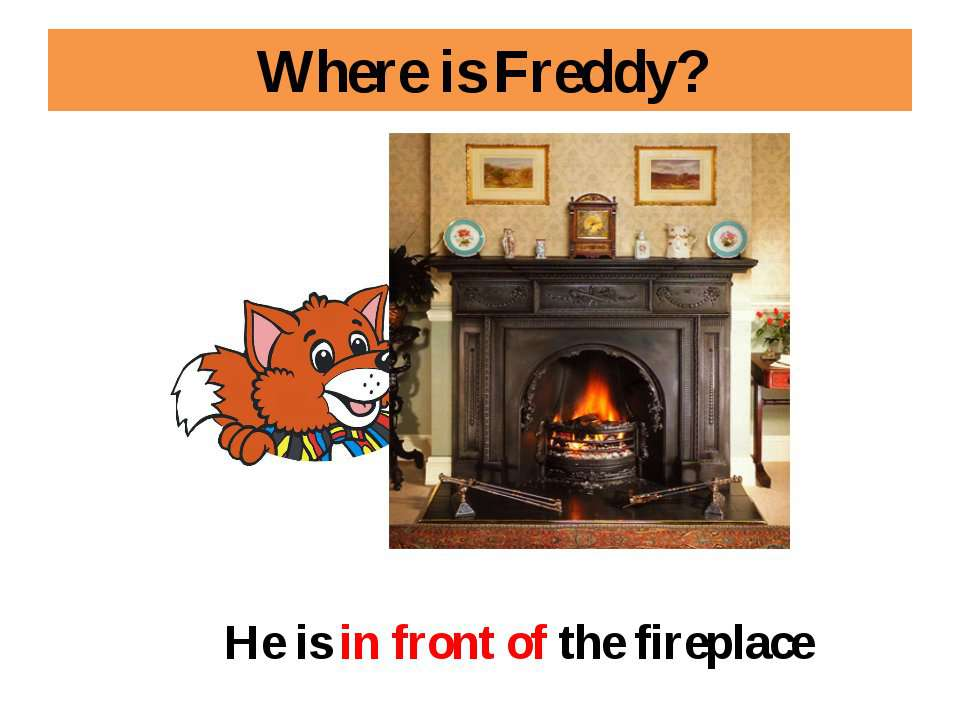 Where is Freddy? He is in front of the fireplace