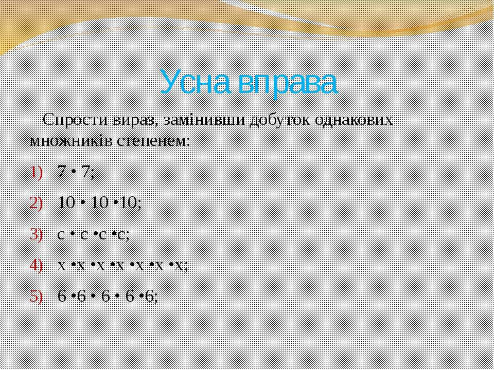 Усна вправа Спрости вираз, замінивши добуток однакових множників степенем: 7 ...