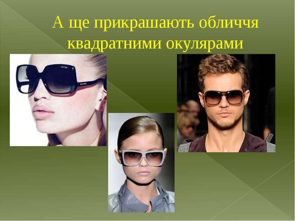 А ще прикрашають обличчя квадратними окулярами