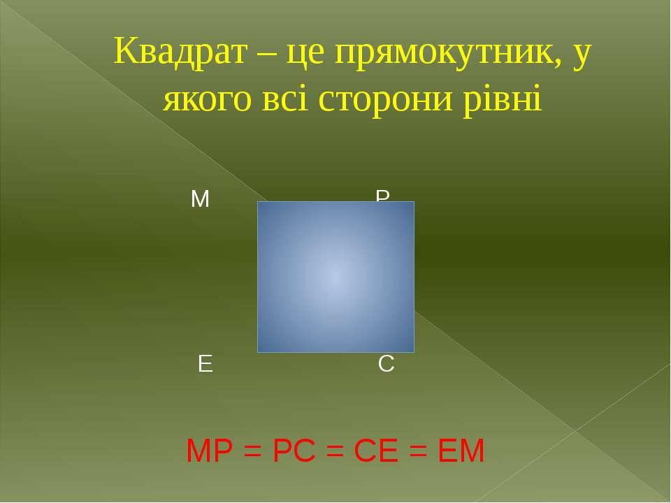 Квадрат – це прямокутник, у якого всі сторони рівні М Р Е С МР = РС = СЕ = ЕМ