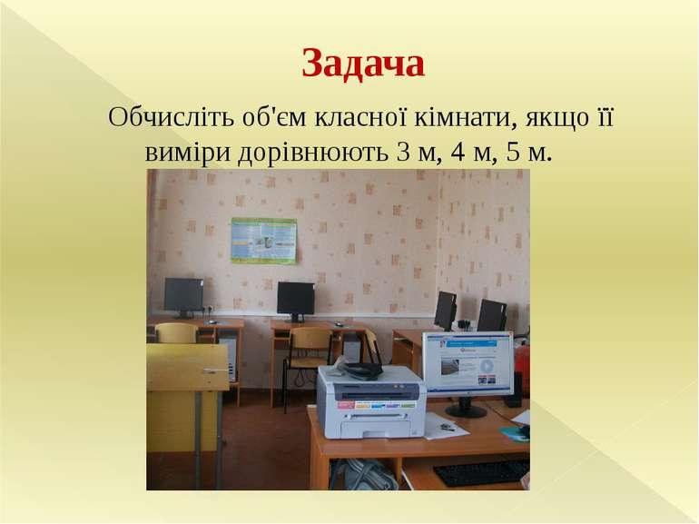 Задача Обчисліть об'єм класної кімнати, якщо її виміри дорівнюють 3 м, 4 м, 5 м.