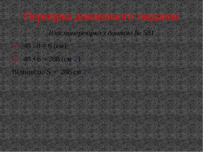 Взаємоперевірка з дошкою № 581 48 : 8 = 6 (см) 48 • 6 = 288 (см 2) Відповідь:...