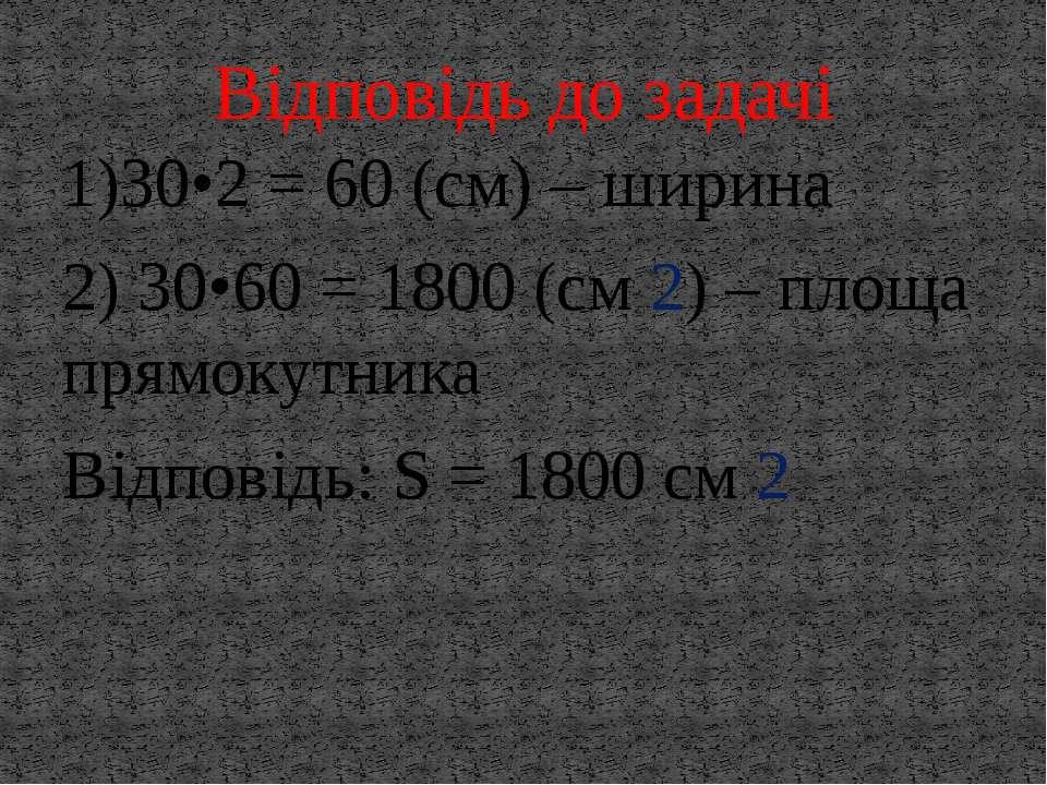 1)30•2 = 60 (см) – ширина 2) 30•60 = 1800 (см 2) – площа прямокутника Відпові...