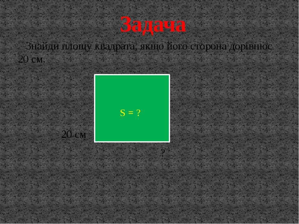 Знайди площу квадрата, якщо його сторона дорівнює 20 см. 20 см ? Задача S = ?