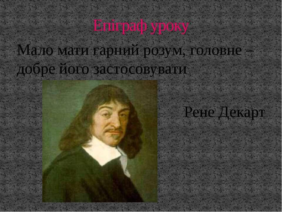 Мало мати гарний розум, головне – добре його застосовувати Рене Декарт Епігра...