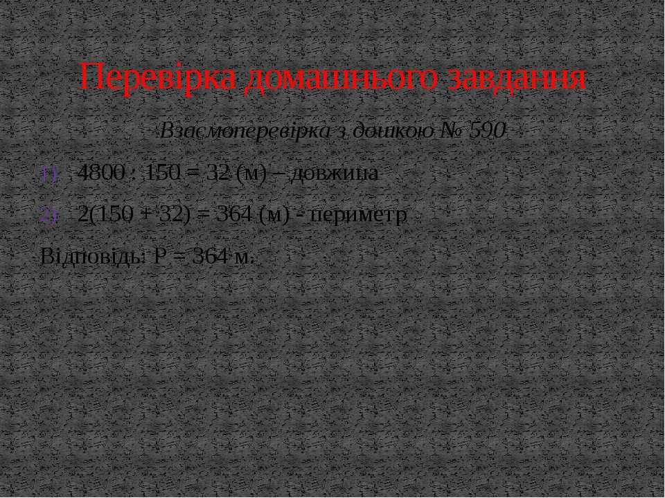 Взаємоперевірка з дошкою № 590 4800 : 150 = 32 (м) – довжина 2(150 + 32) = 36...