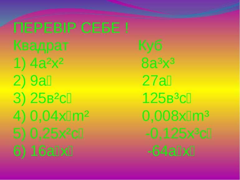 ПЕРЕВІР СЕБЕ ! Квадрат Куб 1) 4а²х² 8а³х³ 2) 9а⁴ 27а⁶ 3) 25в²с⁴ 125в³с⁶ 4) 0,...