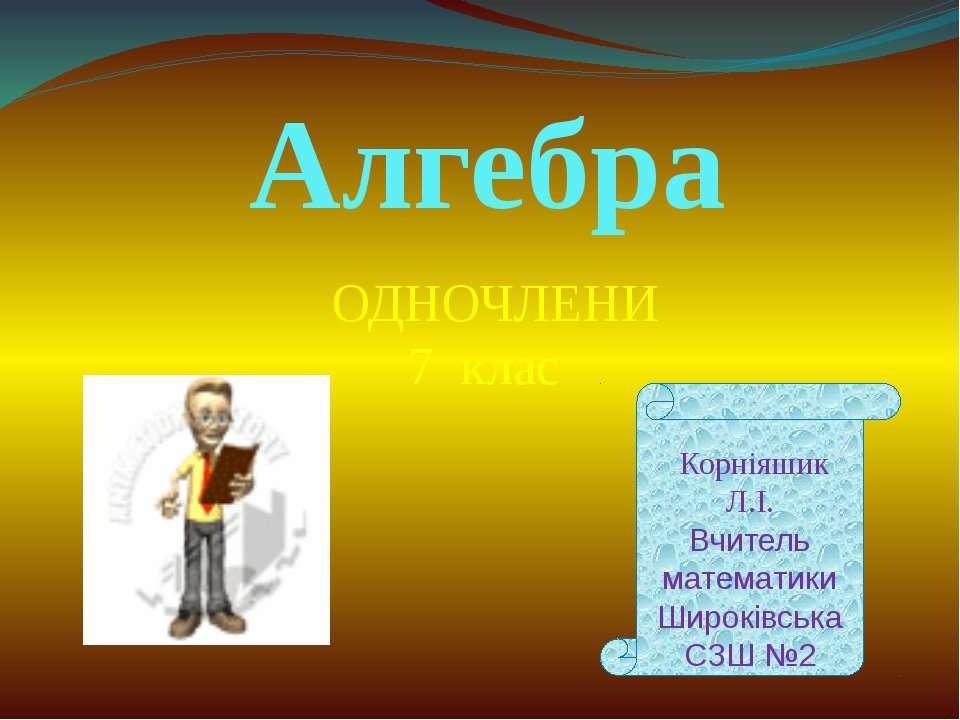 Алгебра ОДНОЧЛЕНИ 7 клас Корніяшик Л.І. Вчитель математики Широківська СЗШ №2