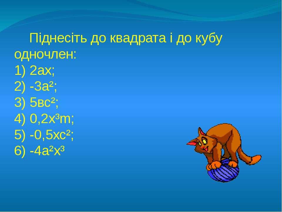 Піднесіть до квадрата і до кубу одночлен: 1) 2ах; 2) -3а²; 3) 5вс²; 4) 0,2х³m...