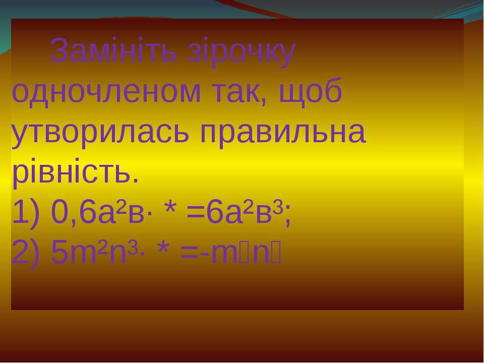 Замініть зірочку одночленом так, щоб утворилась правильна рівність. 1) 0,6а²в...