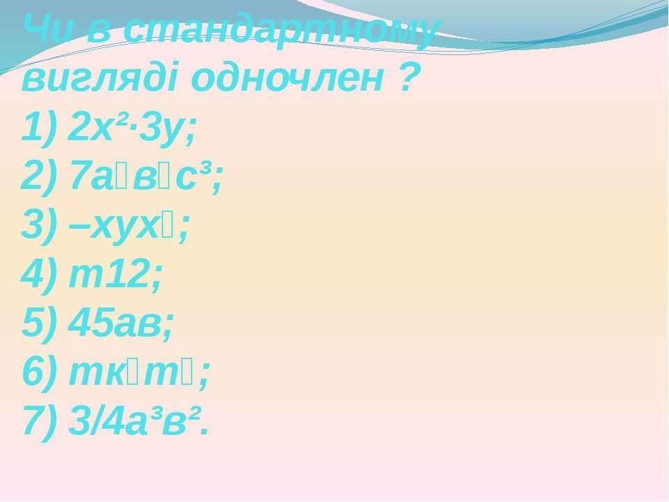 Чи в стандартному вигляді одночлен ? 1) 2х²·3у; 2) 7а⁴в⁶с³; 3) –хух⁵; 4) т12;...
