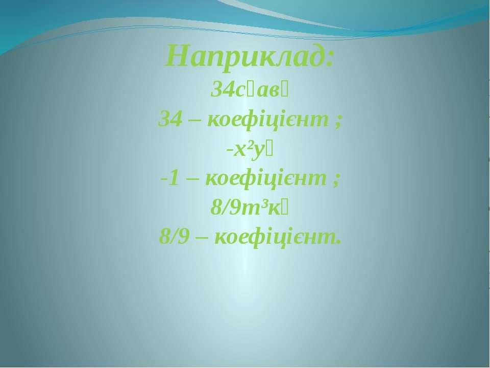 Наприклад: 34с⁸ав⁴ 34 – коефіцієнт ; -х²у⁵ -1 – коефіцієнт ; 8/9т³к⁵ 8/9 – ко...