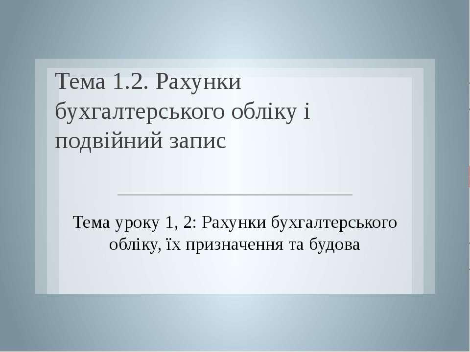 Тема 1.2. Рахунки бухгалтерського обліку і подвійний запис Тема уроку 1, 2: Р...