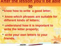 After the lesson you'll be able to know how to write a good letter; know whic...