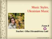 Music Styles. Ukrainian Music Form 8 Teacher: Olha Olexandrivna Latii
