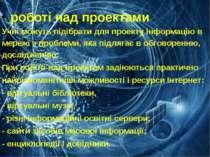 роботі над проектами Учні можуть підібрати для проекту інформацію в мережі з ...