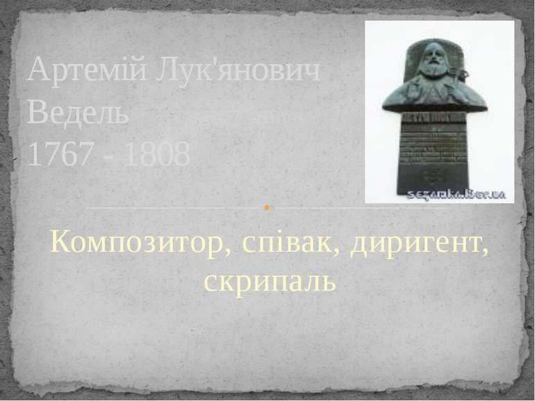 Композитор, співак, диригент, скрипаль Артемій Лук'янович Ведель 1767 - 1808