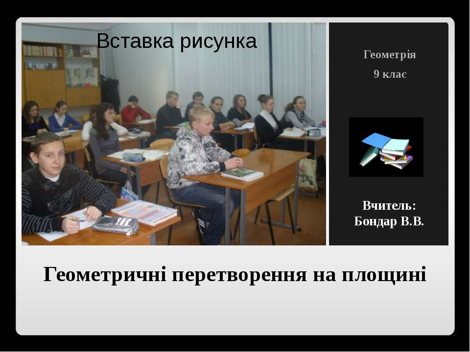 Геометричні перетворення на площині Геометрія 9 клас Вчитель: Бондар В.В.