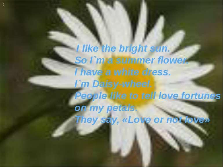 : I like the bright sun. So I`m a summer flower. I have a white dress. I`m Da...