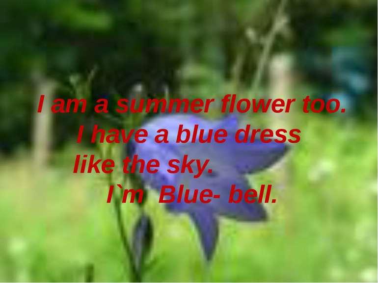 I am a summer flower too. I have a blue dress like the sky. I`m Blue- bell.