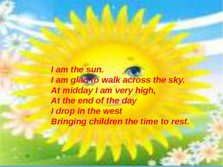 I am the sun. I am glad to walk across the sky. At midday I am very high, At ...