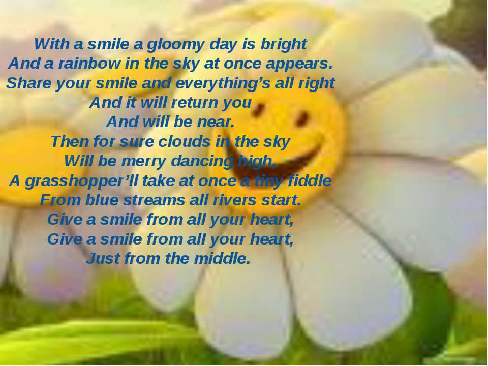 With a smile a gloomy day is bright And a rainbow in the sky at once appears....