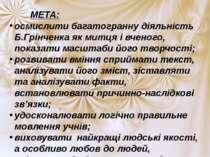МЕТА: осмислити багатогранну діяльність Б.Грінченка як митця і вченого, показ...