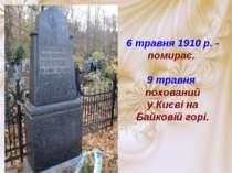6 травня 1910 р. - помирає. 9 травня похований у Києві на Байковій горі.