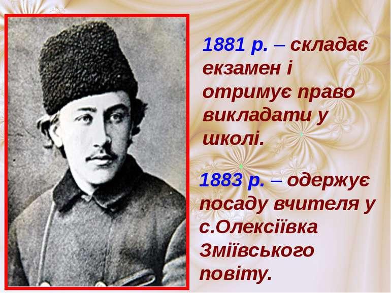 1881 р. – складає екзамен і отримує право викладати у школі. 1883 р. – одержу...