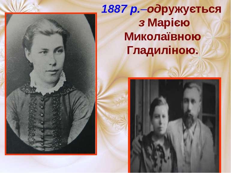 1887 р.–одружується з Марією Миколаївною Гладиліною.