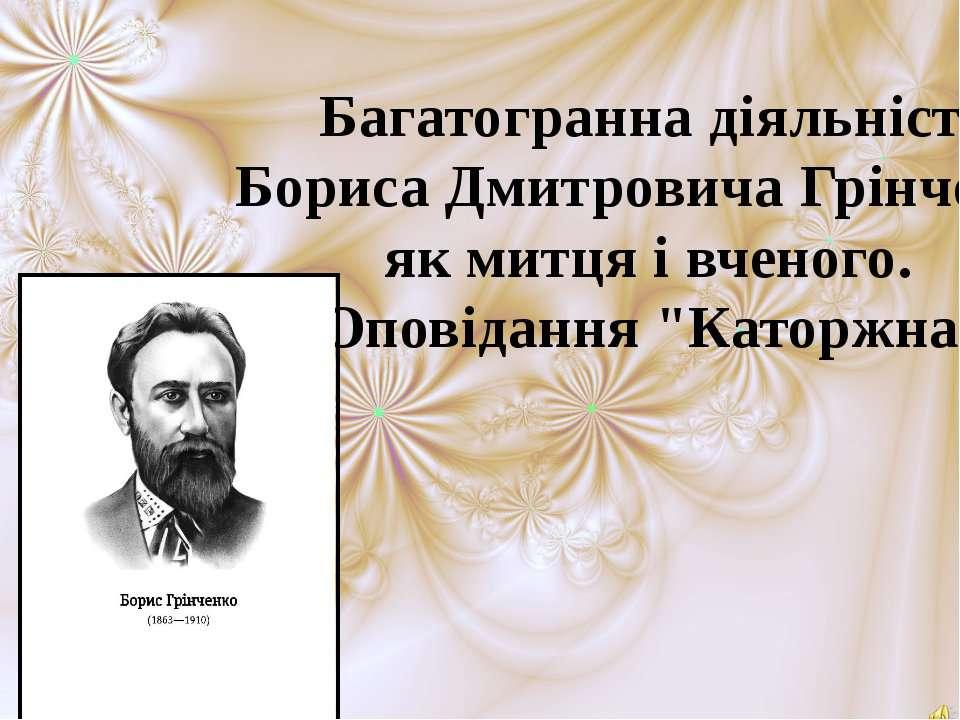Багатогранна діяльність Бориса Дмитровича Грінченка як митця і вченого. Опові...