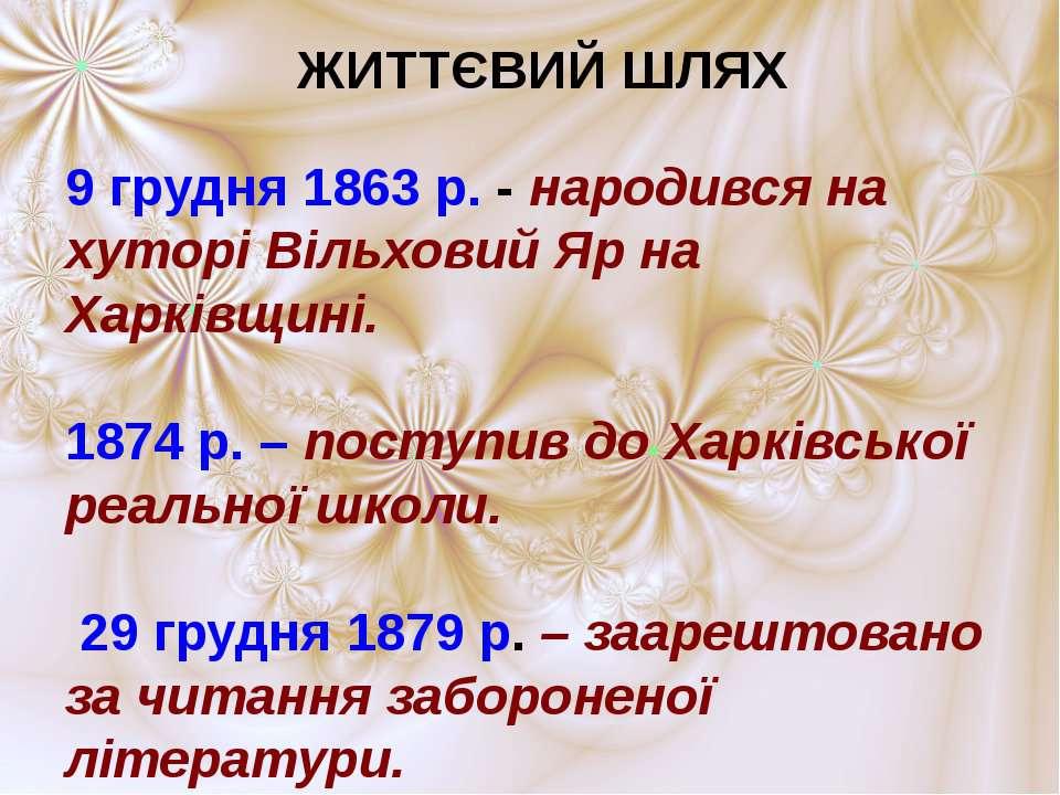 ЖИТТЄВИЙ ШЛЯХ 9 грудня 1863 р. - народився на хуторі Вільховий Яр на Харківщи...