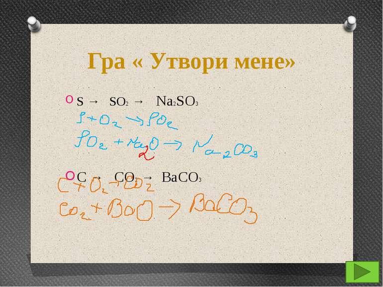 Гра « Утвори мене» S → SO2 → Na2SO3 C → CO2 → BaCO3