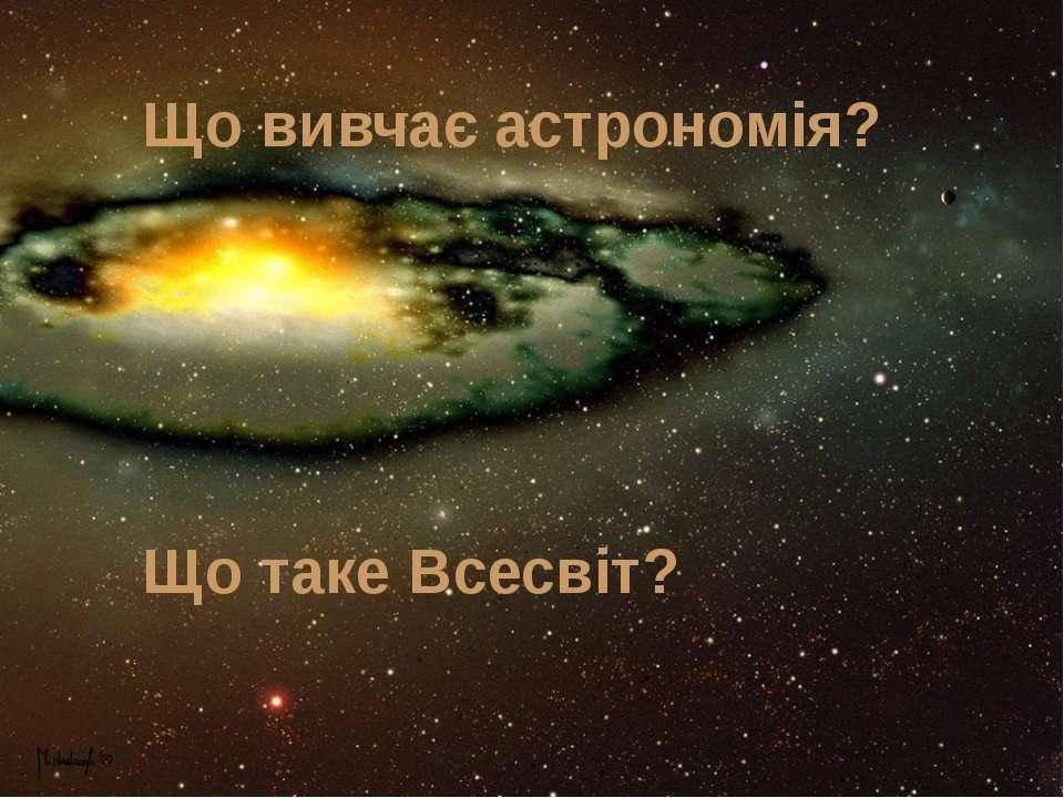 Що вивчає астрономія? Що таке Всесвіт?