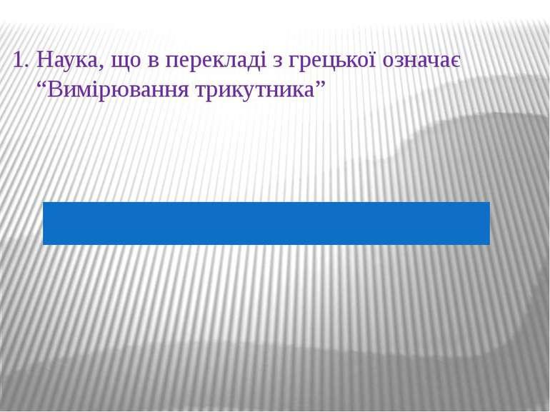 """1. Наука, що в перекладі з грецької означає """"Вимірювання трикутника"""""""