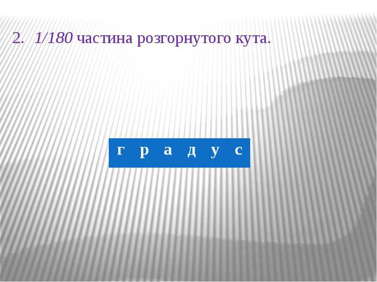 2. 1/180 частина розгорнутого кута. г р а д у с