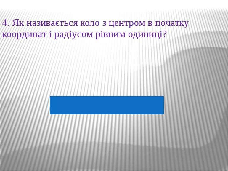4. Як називається коло з центром в початку координат і радіусом рівним одиниці?