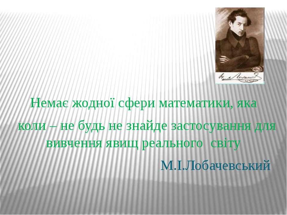 Немає жодної сфери математики, яка коли – не будь не знайде застосування для ...