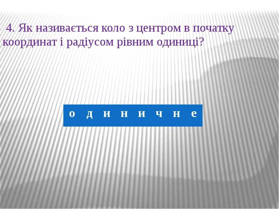 4. Як називається коло з центром в початку координат і радіусом рівним одиниц...