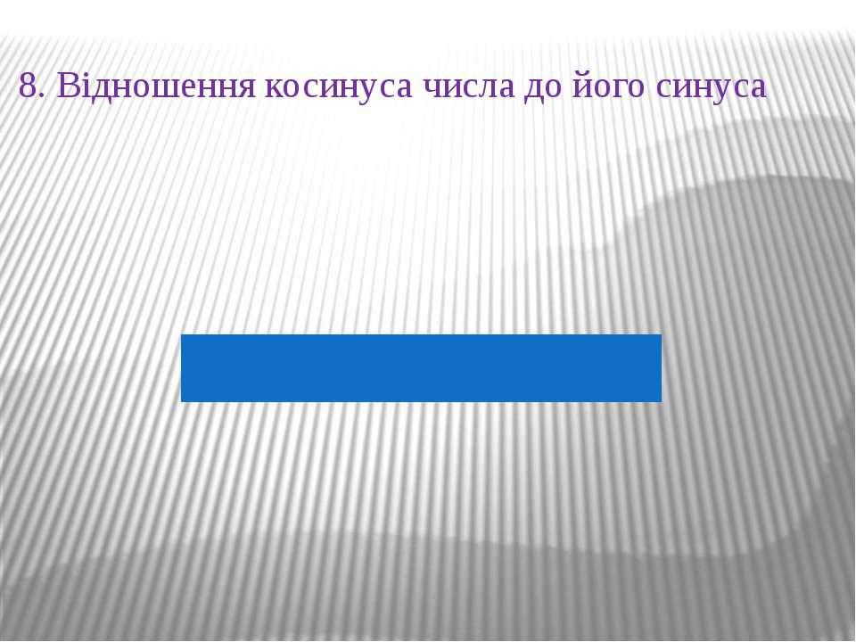 8. Відношення косинуса числа до його синуса