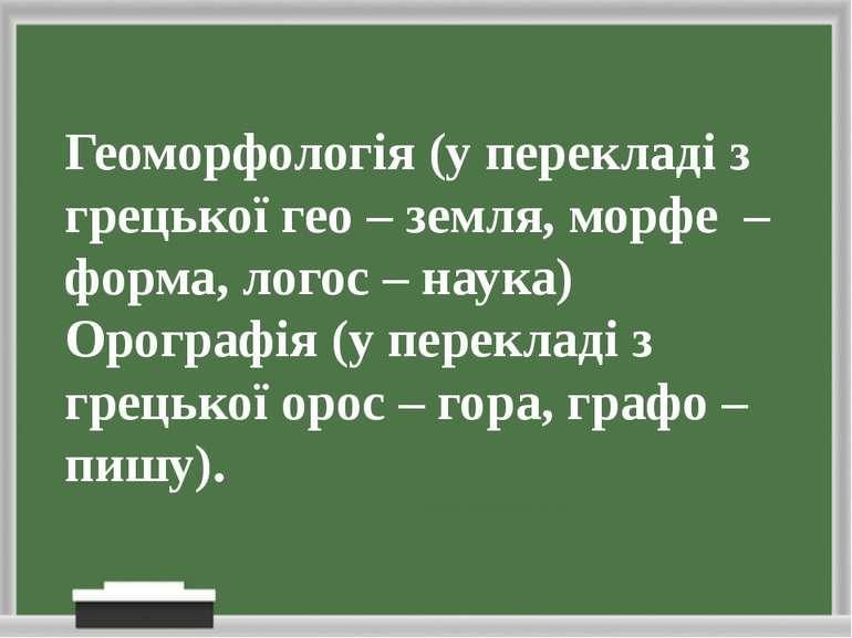 Геоморфологія (у перекладі з грецької гео – земля, морфе – форма, логос – нау...