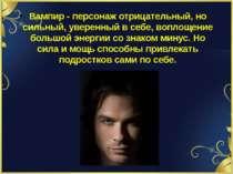 Вампир - персонаж отрицательный, но сильный, уверенный в себе, воплощение бол...
