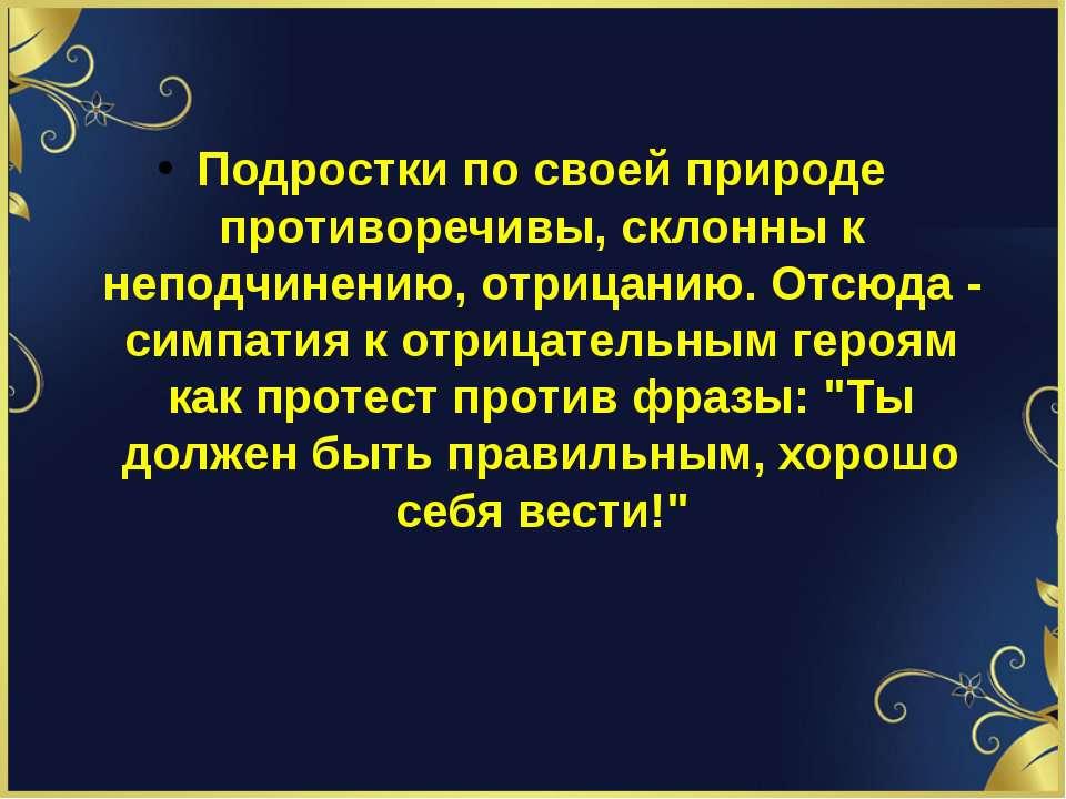 Подростки по своей природе противоречивы, склонны к неподчинению, отрицанию. ...