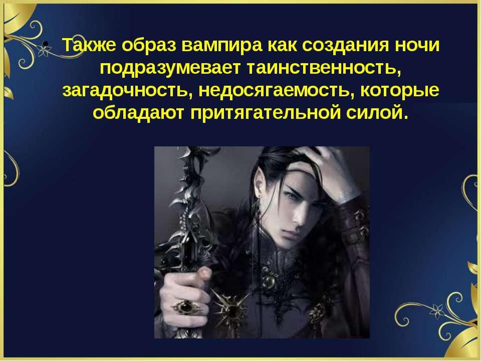 Также образ вампира как создания ночи подразумевает таинственность, загадочно...