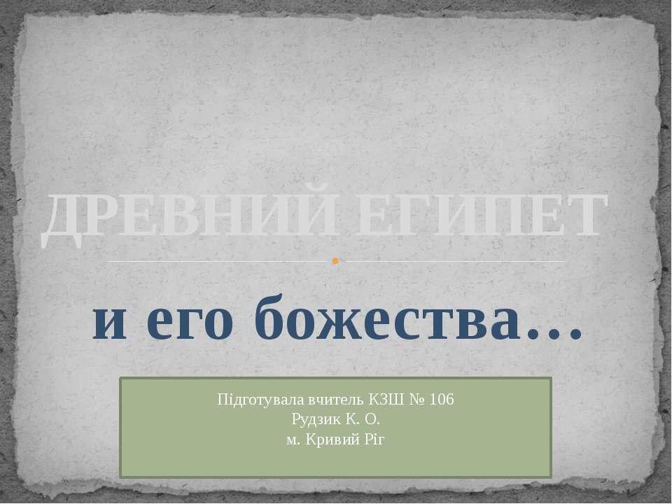 и его божества… ДРЕВНИЙ ЕГИПЕТ Підготувала вчитель КЗШ № 106 Рудзик К. О. м. ...