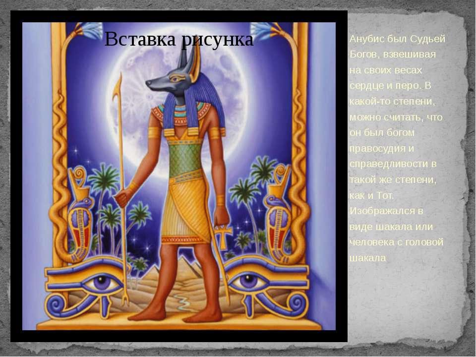 Анубис был Судьей Богов, взвешивая на своих весах сердце и перо. В какой-то с...