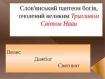 Слов'янський пантеон богів, очолений великим Триглавом Світом Нави Велес Дажб...